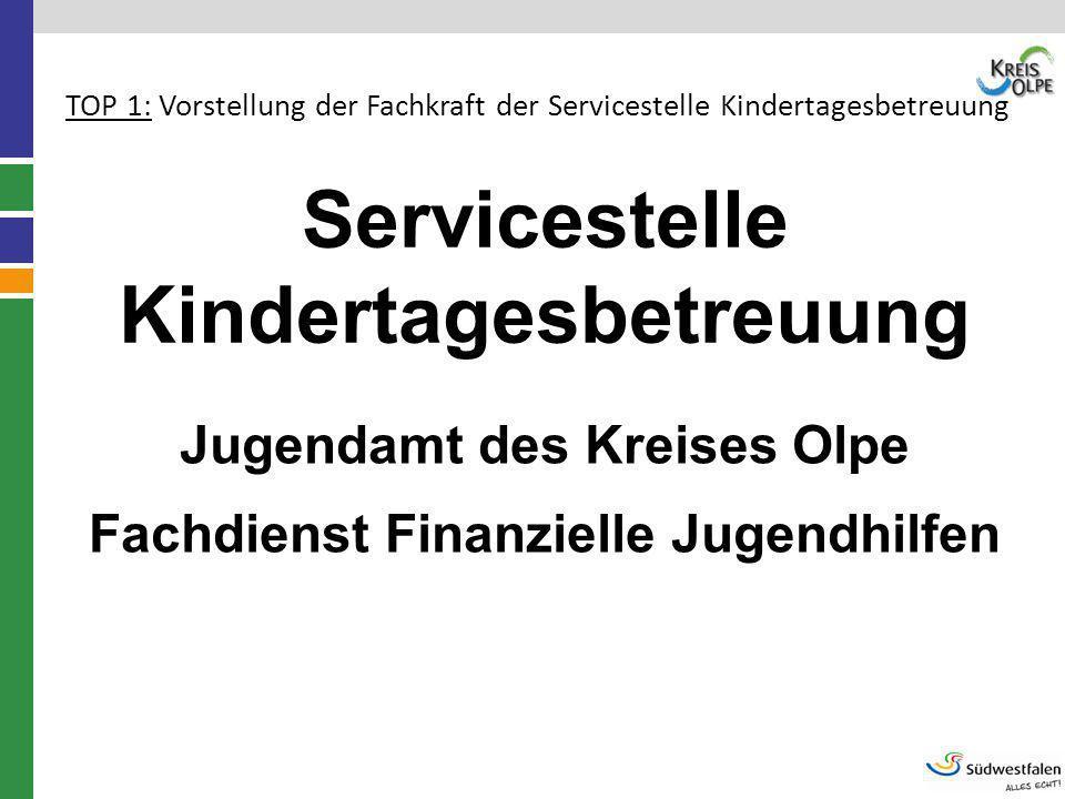 Servicestelle Kindertagesbetreuung Jugendamt des Kreises Olpe Fachdienst Finanzielle Jugendhilfen TOP 1: Vorstellung der Fachkraft der Servicestelle K
