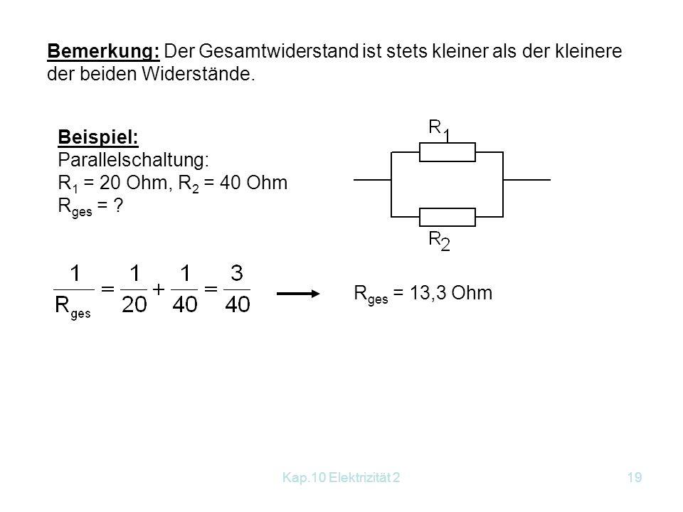 Kap.10 Elektrizität 219 Bemerkung: Der Gesamtwiderstand ist stets kleiner als der kleinere der beiden Widerstände. Beispiel: Parallelschaltung: R 1 =