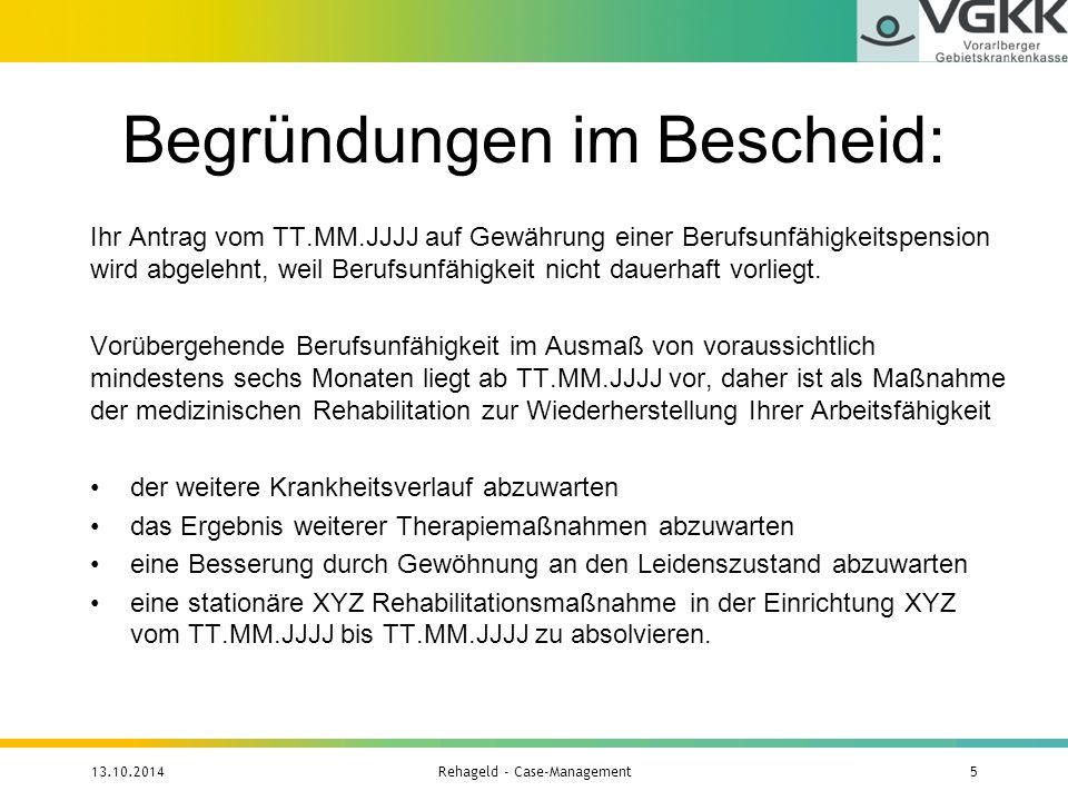Anteile an den 7.194 BezieherInnen 13.10.2014Rehageld - Case-Management16 VersicherungsträgerAnzahlAnteil GKK Wien1.18816,51 % GKK Niederösterreich6909,59 % GKK Burgenland1121,56 % GKK Oberösterreich1.22517,03 % GKK Steiermark1.55921,67 % GKK Kärnten84911,80 % GKK Salzburg5297,35 % GKK Tirol6889,56 % GKK Vorarlberg3294,57 % Alle Betriebskrankenkassen90,13 % VA Eisenbahnen und Bergbau0-------- VA öffentlich Bediensteter160,22 %