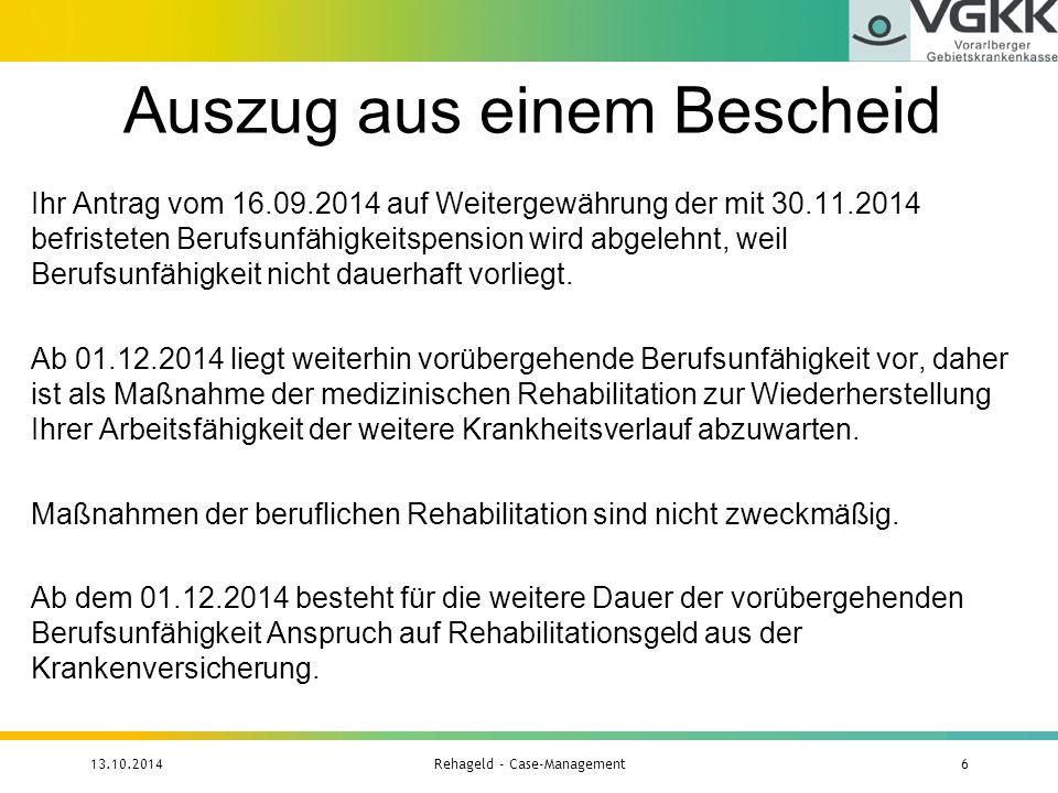 BezieherInnen nach Krankheitsgruppen 13.10.2014Rehageld - Case-Management17 KrankheitsgruppeAnteil in Vorarlberg Anteil gesamt Österreich Bewegungsapparat5,83 %6,97 % Psychiatrische Erkrankungen71,84 %71,10 % Herz- Kreislauferkrankungen1,62 %3,45 % Krebsleiden5,50 %4,75 % Krankheiten des Nervensystems3,88 %3,57 % Stoffwechselerkrankungen4,53 %3,35 % Lungenerkrankungen0,32 %0,86 % Unfallursachen---------0,03 % Sonstige6,47 %5,92 %