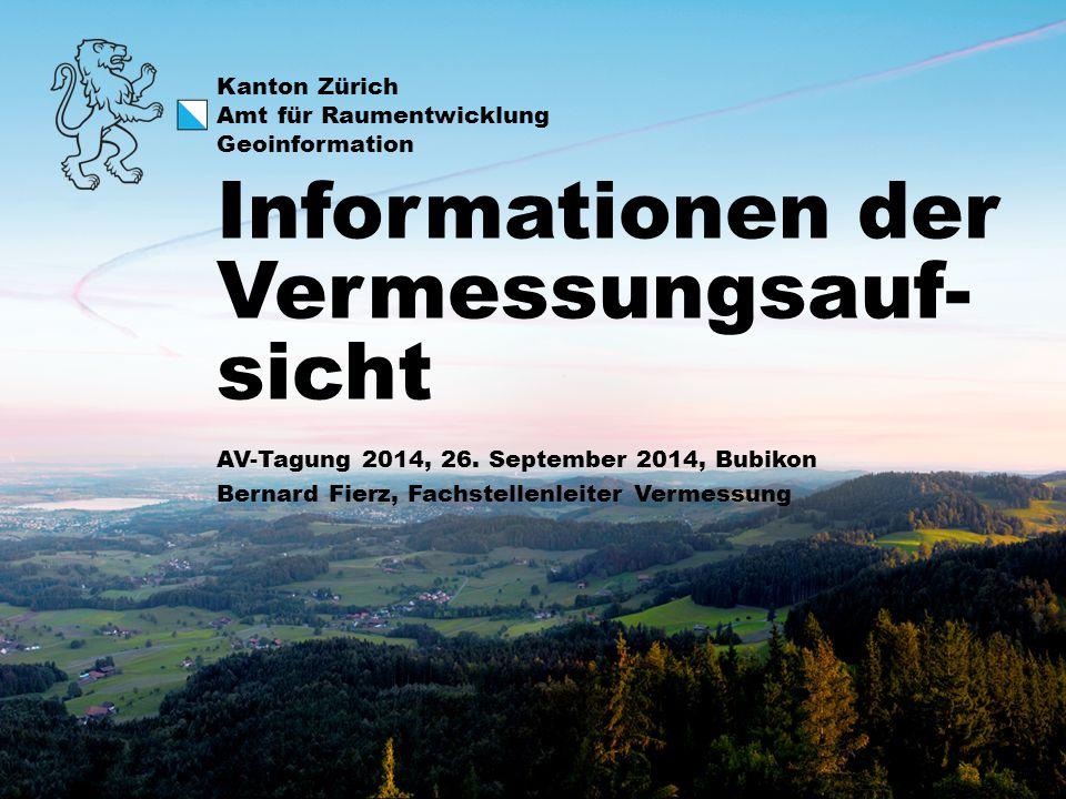Kanton Zürich Amt für Raumentwicklung Geoinformation AV-Tagung 2014, 26. September 2014, Bubikon Bernard Fierz, Fachstellenleiter Vermessung Informati