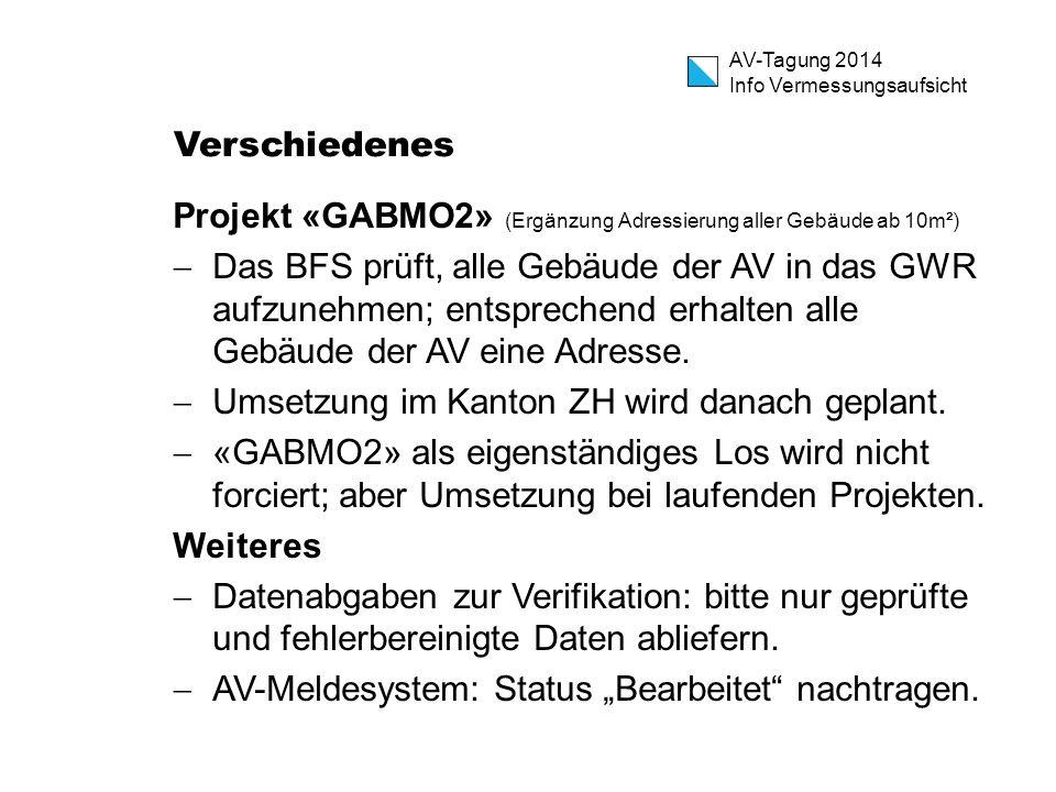 AV-Tagung 2014 Info Vermessungsaufsicht Verschiedenes Projekt «GABMO2» (Ergänzung Adressierung aller Gebäude ab 10m²)  Das BFS prüft, alle Gebäude der AV in das GWR aufzunehmen; entsprechend erhalten alle Gebäude der AV eine Adresse.