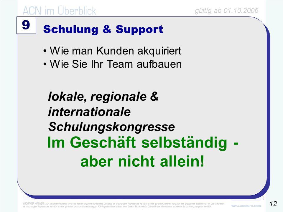gültig ab 01.10.2006 100 ´4025€6% 6000€ 9 Schulung & Support Wie man Kunden akquiriert Wie Sie Ihr Team aufbauen lokale, regionale & internationale Schulungskongresse Im Geschäft selbständig - aber nicht allein.