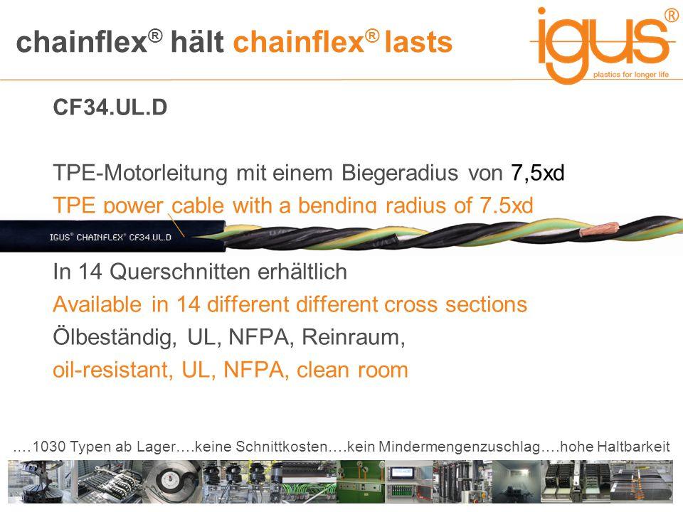 chainflex ® hält chainflex ® lasts.…1030 Typen ab Lager….keine Schnittkosten….kein Mindermengenzuschlag….hohe Haltbarkeit CF34.UL.D TPE-Motorleitung mit einem Biegeradius von 7,5xd TPE power cable with a bending radius of 7,5xd In 14 Querschnitten erhältlich Available in 14 different different cross sections Ölbeständig, UL, NFPA, Reinraum, oil-resistant, UL, NFPA, clean room