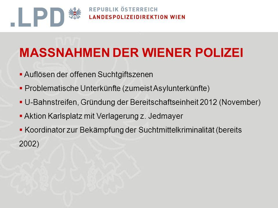 MASSNAHMEN DER WIENER POLIZEI  Auflösen der offenen Suchtgiftszenen  Problematische Unterkünfte (zumeist Asylunterkünfte)  U-Bahnstreifen, Gründung der Bereitschaftseinheit 2012 (November)  Aktion Karlsplatz mit Verlagerung z.