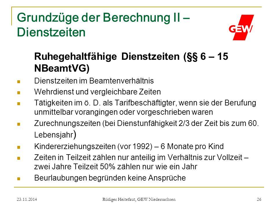 23.11.2014 Rüdiger Heitefaut, GEW Niedersachsen 26 Grundzüge der Berechnung II – Dienstzeiten Ruhegehaltfähige Dienstzeiten (§§ 6 – 15 NBeamtVG) Diens