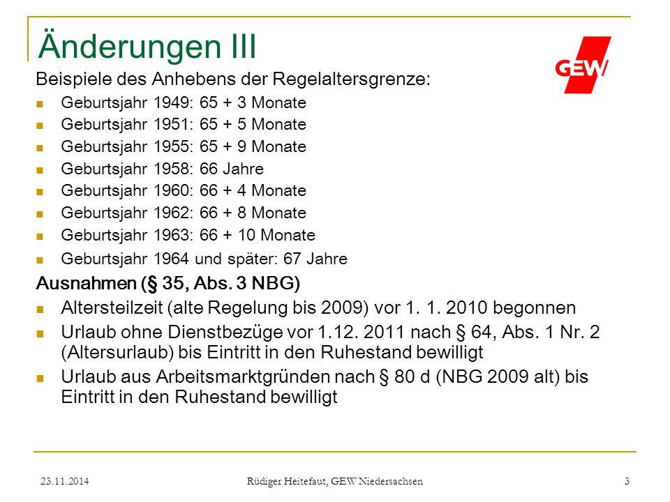 23.11.2014 Rüdiger Heitefaut, GEW Niedersachsen 3 Änderungen III Beispiele des Anhebens der Regelaltersgrenze: Geburtsjahr 1949: 65 + 3 Monate Geburts