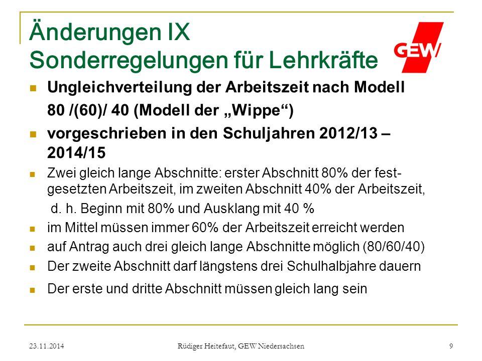 23.11.2014 Rüdiger Heitefaut, GEW Niedersachsen 9 Änderungen IX Sonderregelungen für Lehrkräfte Ungleichverteilung der Arbeitszeit nach Modell 80 /(60