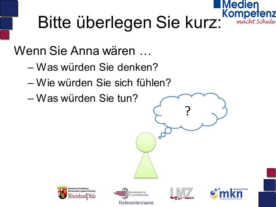 Referentenname Bitte überlegen Sie kurz: Wenn Sie Anna wären … –Was würden Sie denken? –Wie würden Sie sich fühlen? –Was würden Sie tun? ?