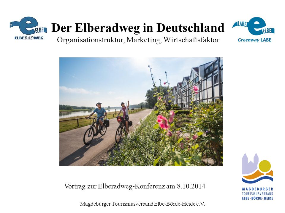 Magdeburger Tourismusverband Elbe-Börde-Heide e.V. Der Elberadweg in Deutschland Organisationstruktur, Marketing, Wirtschaftsfaktor Vortrag zur Elbera