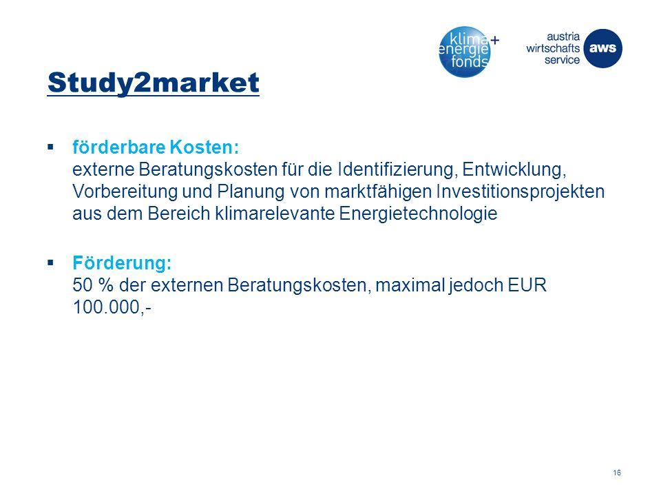 Study2market  förderbare Kosten: externe Beratungskosten für die Identifizierung, Entwicklung, Vorbereitung und Planung von marktfähigen Investitionsprojekten aus dem Bereich klimarelevante Energietechnologie  Förderung: 50 % der externen Beratungskosten, maximal jedoch EUR 100.000,- 16