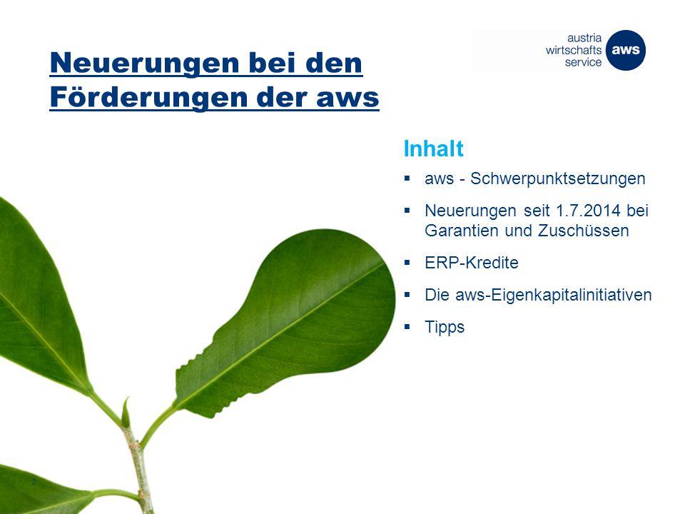 Neuerungen bei den Förderungen der aws 2 Inhalt  aws - Schwerpunktsetzungen  Neuerungen seit 1.7.2014 bei Garantien und Zuschüssen  ERP-Kredite  Die aws-Eigenkapitalinitiativen  Tipps