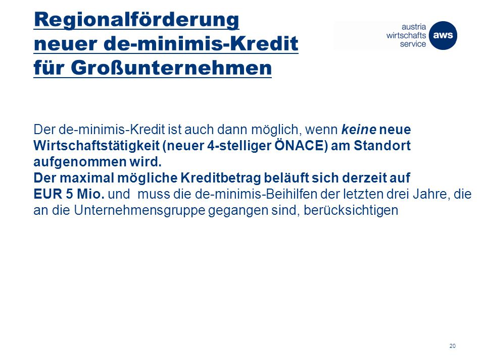 Regionalförderung neuer de-minimis-Kredit für Großunternehmen Der de-minimis-Kredit ist auch dann möglich, wenn keine neue Wirtschaftstätigkeit (neuer 4-stelliger ÖNACE) am Standort aufgenommen wird.