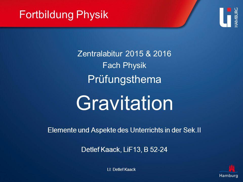LI: Detlef Kaack Fortbildung Physik Zentralabitur 2015 & 2016 Fach Physik Prüfungsthema Gravitation Elemente und Aspekte des Unterrichts in der Sek.II