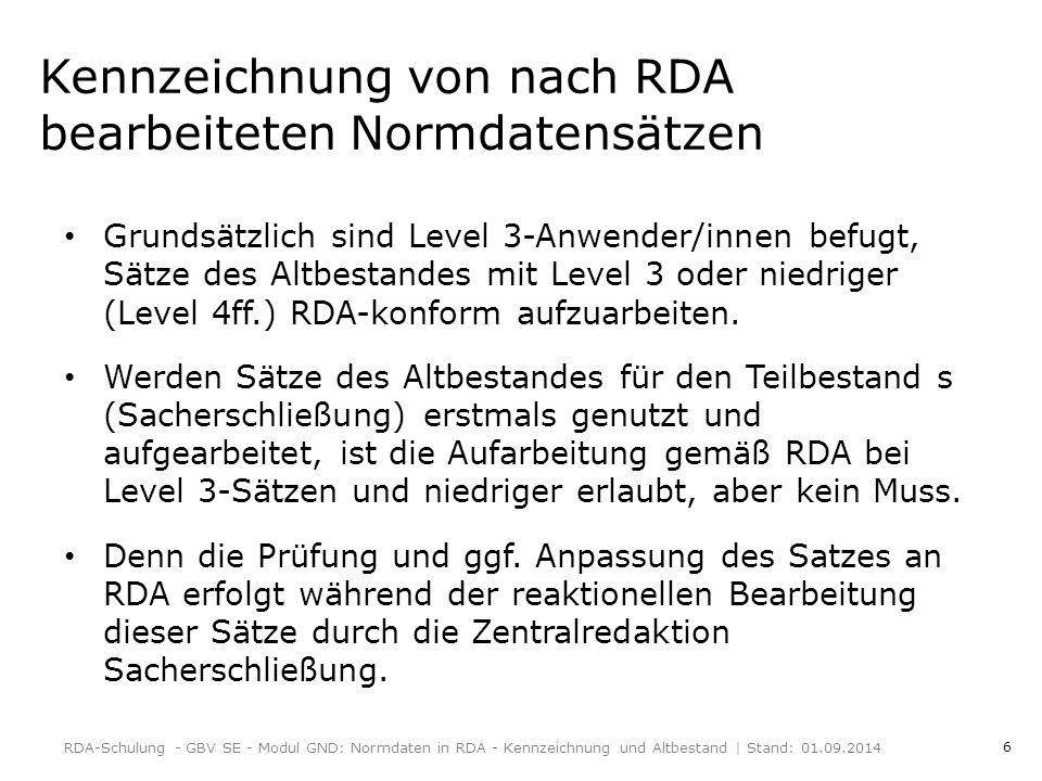 6 Kennzeichnung von nach RDA bearbeiteten Normdatensätzen Grundsätzlich sind Level 3-Anwender/innen befugt, Sätze des Altbestandes mit Level 3 oder niedriger (Level 4ff.) RDA-konform aufzuarbeiten.