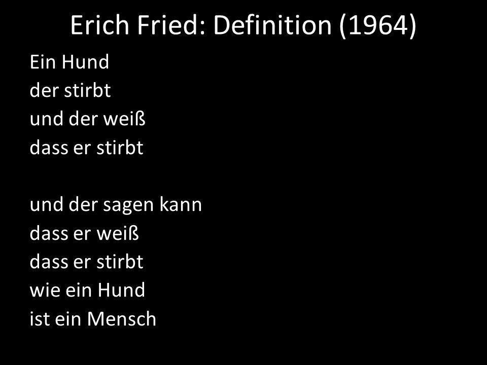 Erich Fried: Definition (1964) Ein Hund der stirbt und der weiß dass er stirbt und der sagen kann dass er weiß dass er stirbt wie ein Hund ist ein Mensch