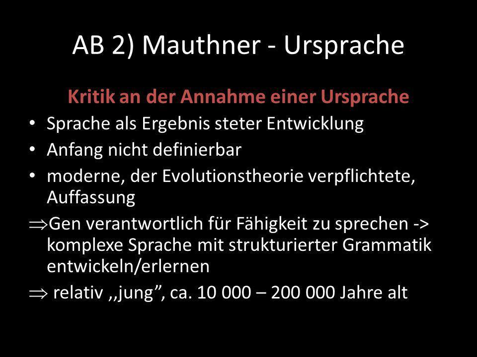 AB 2) Mauthner - Ursprache Kritik an der Annahme einer Ursprache Sprache als Ergebnis steter Entwicklung Anfang nicht definierbar moderne, der Evolutionstheorie verpflichtete, Auffassung  Gen verantwortlich für Fähigkeit zu sprechen -> komplexe Sprache mit strukturierter Grammatik entwickeln/erlernen  relativ,,jung , ca.
