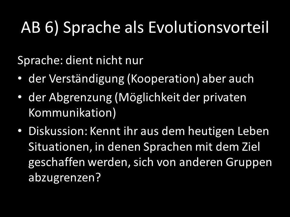 AB 6) Sprache als Evolutionsvorteil Sprache: dient nicht nur der Verständigung (Kooperation) aber auch der Abgrenzung (Möglichkeit der privaten Kommunikation) Diskussion: Kennt ihr aus dem heutigen Leben Situationen, in denen Sprachen mit dem Ziel geschaffen werden, sich von anderen Gruppen abzugrenzen?
