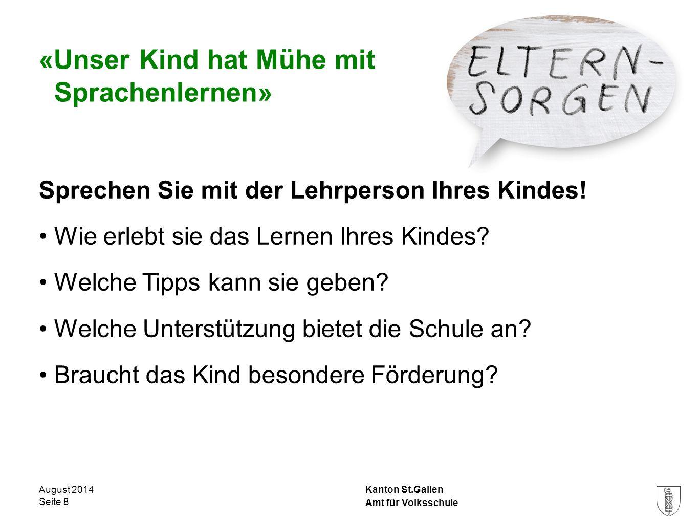 Kanton St.Gallen «Unser Kind hat Mühe mit Sprachenlernen» Sprechen Sie mit der Lehrperson Ihres Kindes! Wie erlebt sie das Lernen Ihres Kindes? Welche