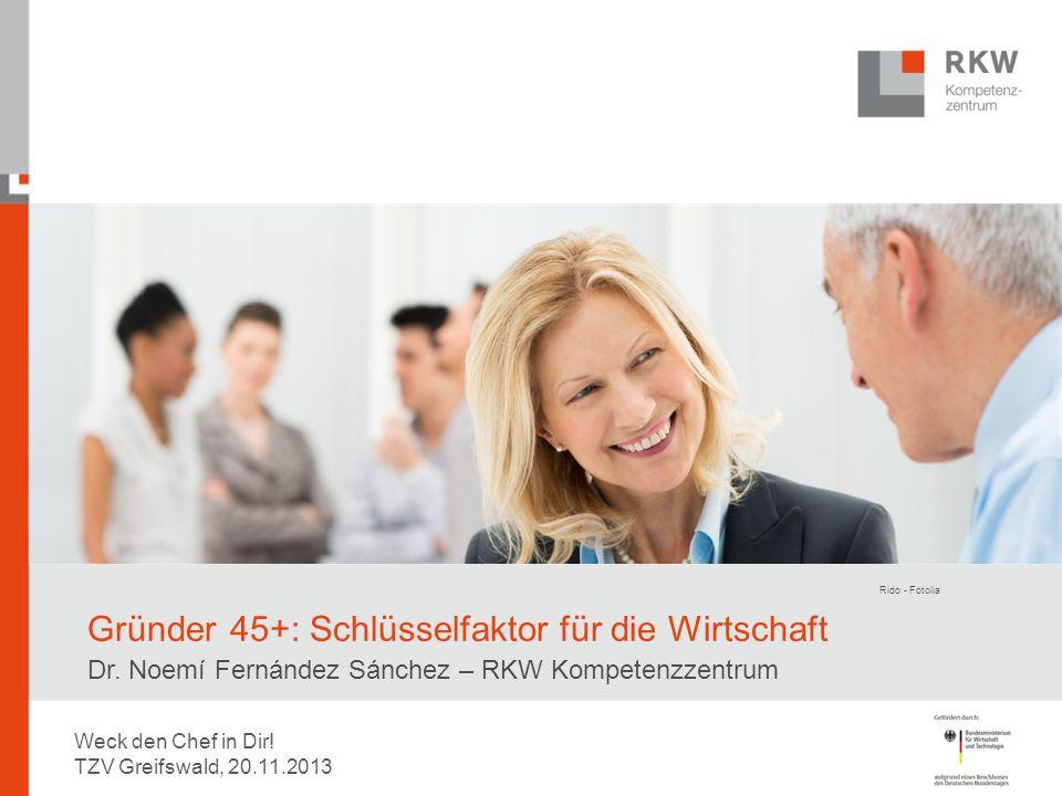 Gründer 45+: Schlüsselfaktor für die Wirtschaft Dr. Noemí Fernández Sánchez – RKW Kompetenzzentrum Rido - Fotolia Weck den Chef in Dir! TZV Greifswald