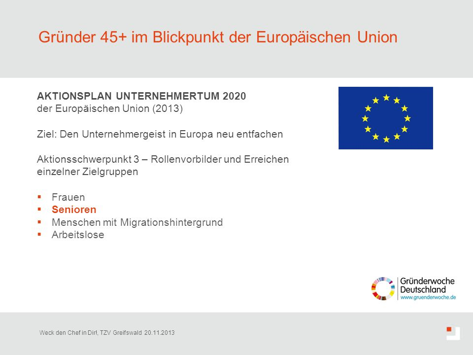Gründer 45+ im Blickpunkt der Europäischen Union AKTIONSPLAN UNTERNEHMERTUM 2020 der Europäischen Union (2013) Ziel: Den Unternehmergeist in Europa ne