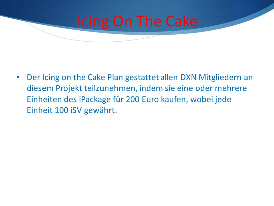 Icing On The Cake Der Icing on the Cake Plan gestattet allen DXN Mitgliedern an diesem Projekt teilzunehmen, indem sie eine oder mehrere Einheiten des