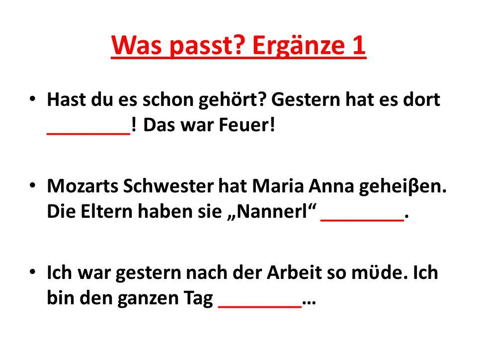 Was passt? Ergänze 1 Hast du es schon gehört? Gestern hat es dort ________! Das war Feuer! Mozarts Schwester hat Maria Anna geheiβen. Die Eltern haben