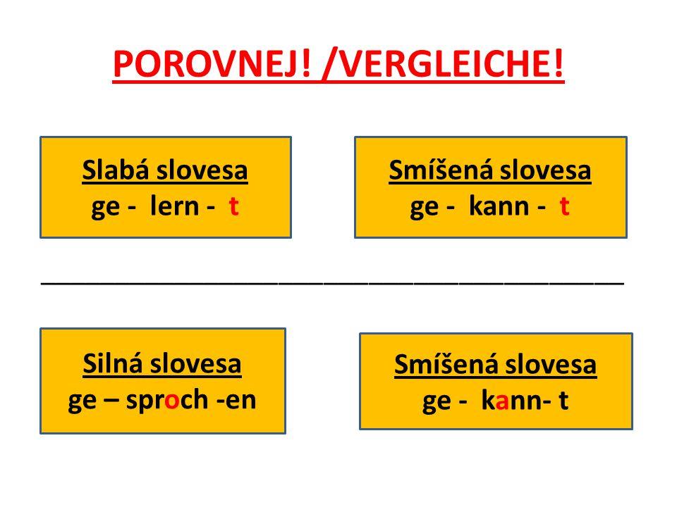 POROVNEJ! /VERGLEICHE! _______________________________________ Slabá slovesa ge - lern - t Smíšená slovesa ge - kann - t Silná slovesa ge – sproch -en