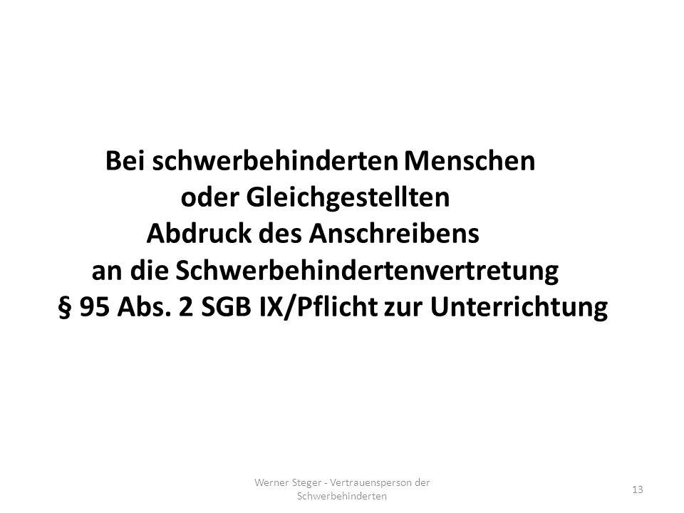 Werner Steger - Vertrauensperson der Schwerbehinderten 13 Bei schwerbehinderten Menschen oder Gleichgestellten Abdruck des Anschreibens an die Schwerbehindertenvertretung § 95 Abs.