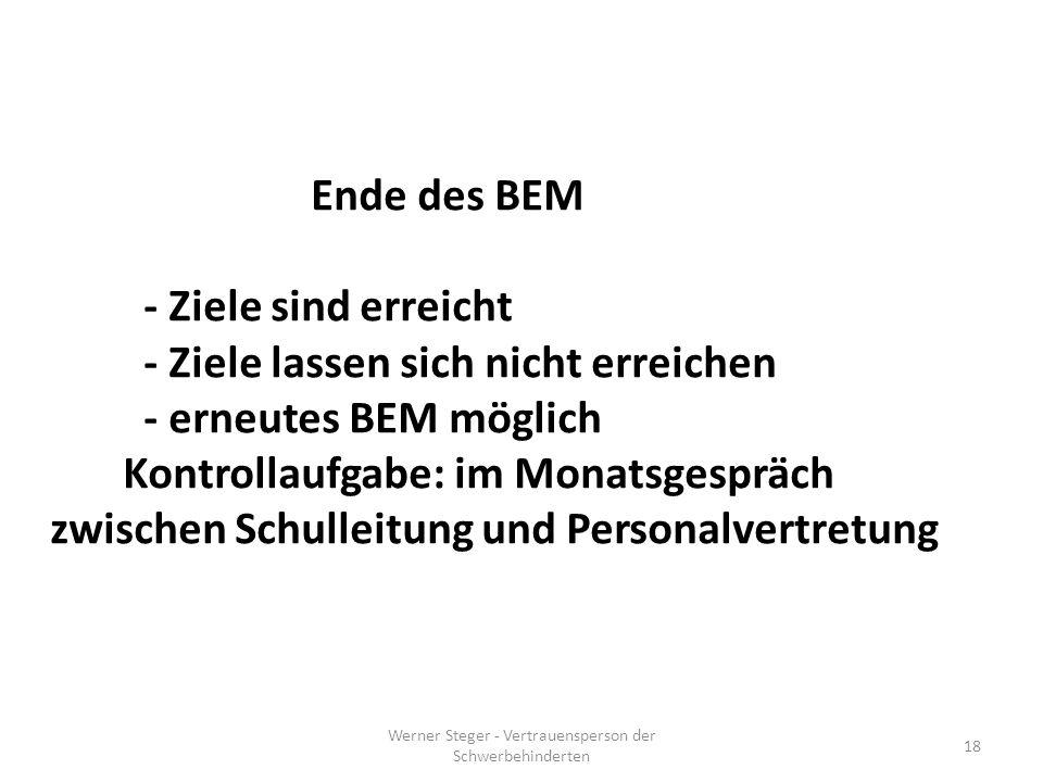 Werner Steger - Vertrauensperson der Schwerbehinderten 18 Ende des BEM - Ziele sind erreicht - Ziele lassen sich nicht erreichen - erneutes BEM möglich Kontrollaufgabe: im Monatsgespräch zwischen Schulleitung und Personalvertretung