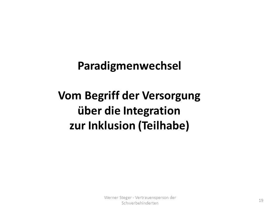 Werner Steger - Vertrauensperson der Schwerbehinderten 19 Paradigmenwechsel Vom Begriff der Versorgung über die Integration zur Inklusion (Teilhabe)