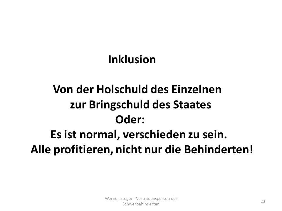 Werner Steger - Vertrauensperson der Schwerbehinderten 23 Inklusion Von der Holschuld des Einzelnen zur Bringschuld des Staates Oder: Es ist normal, verschieden zu sein.