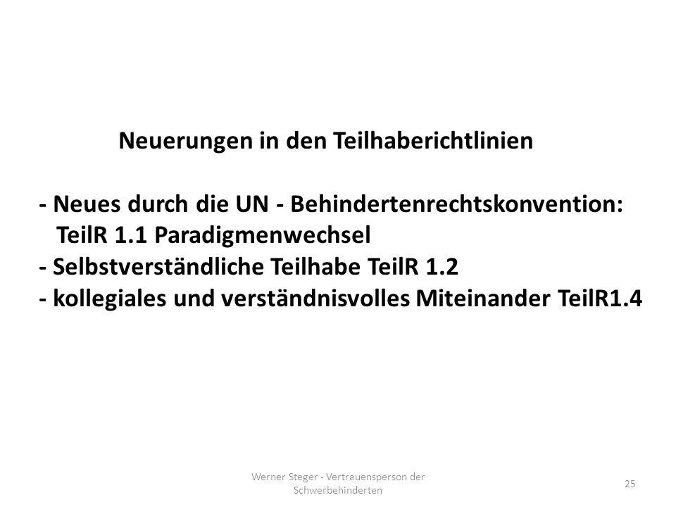 Werner Steger - Vertrauensperson der Schwerbehinderten 25 Neuerungen in den Teilhaberichtlinien - Neues durch die UN - Behindertenrechtskonvention: TeilR 1.1 Paradigmenwechsel - Selbstverständliche Teilhabe TeilR 1.2 - kollegiales und verständnisvolles Miteinander TeilR1.4