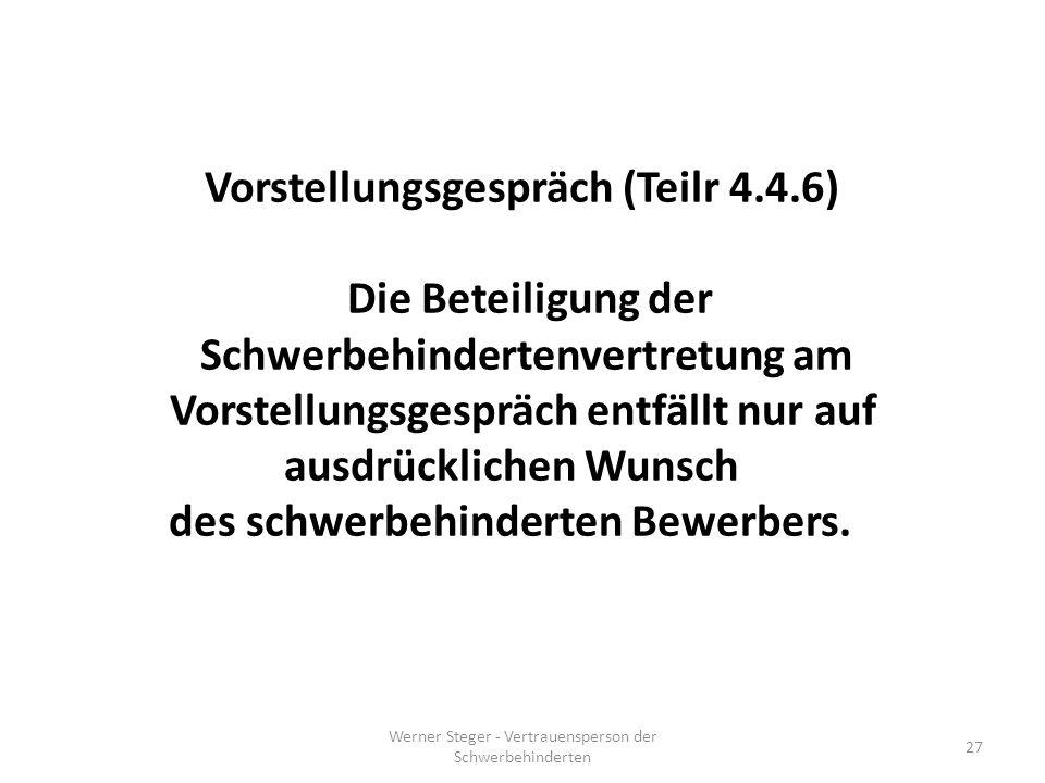Werner Steger - Vertrauensperson der Schwerbehinderten 27 Vorstellungsgespräch (Teilr 4.4.6) Die Beteiligung der Schwerbehindertenvertretung am Vorstellungsgespräch entfällt nur auf ausdrücklichen Wunsch des schwerbehinderten Bewerbers.