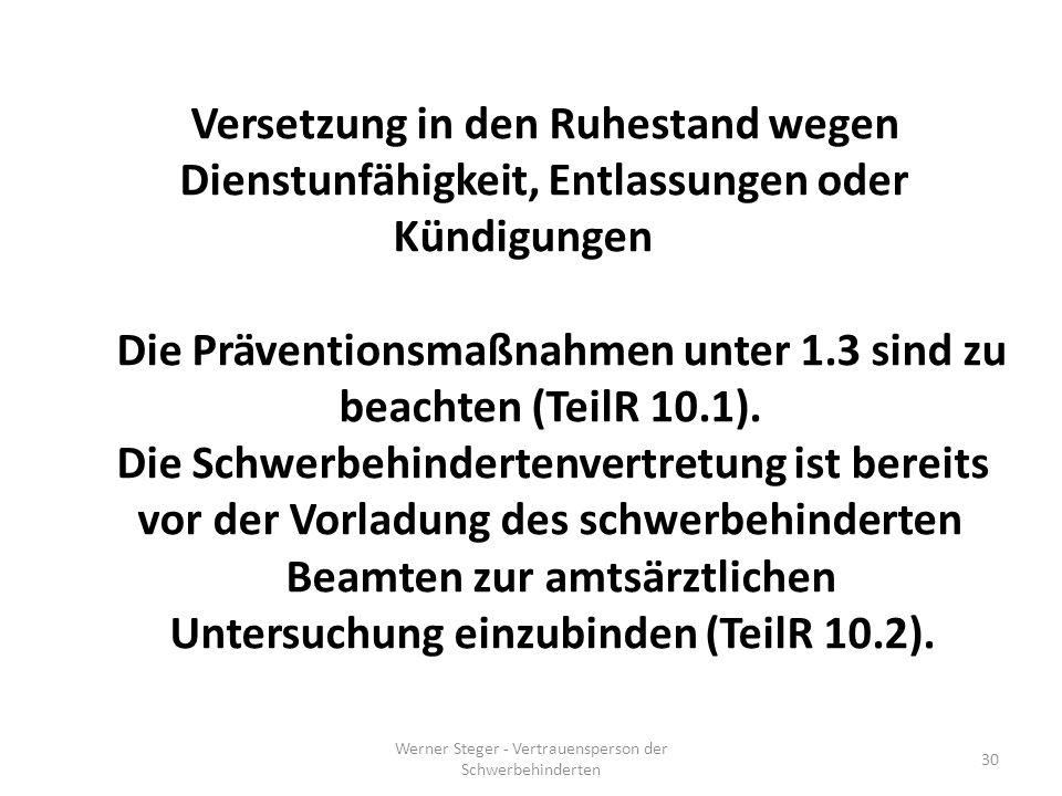 Werner Steger - Vertrauensperson der Schwerbehinderten 30 Versetzung in den Ruhestand wegen Dienstunfähigkeit, Entlassungen oder Kündigungen Die Präventionsmaßnahmen unter 1.3 sind zu beachten (TeilR 10.1).