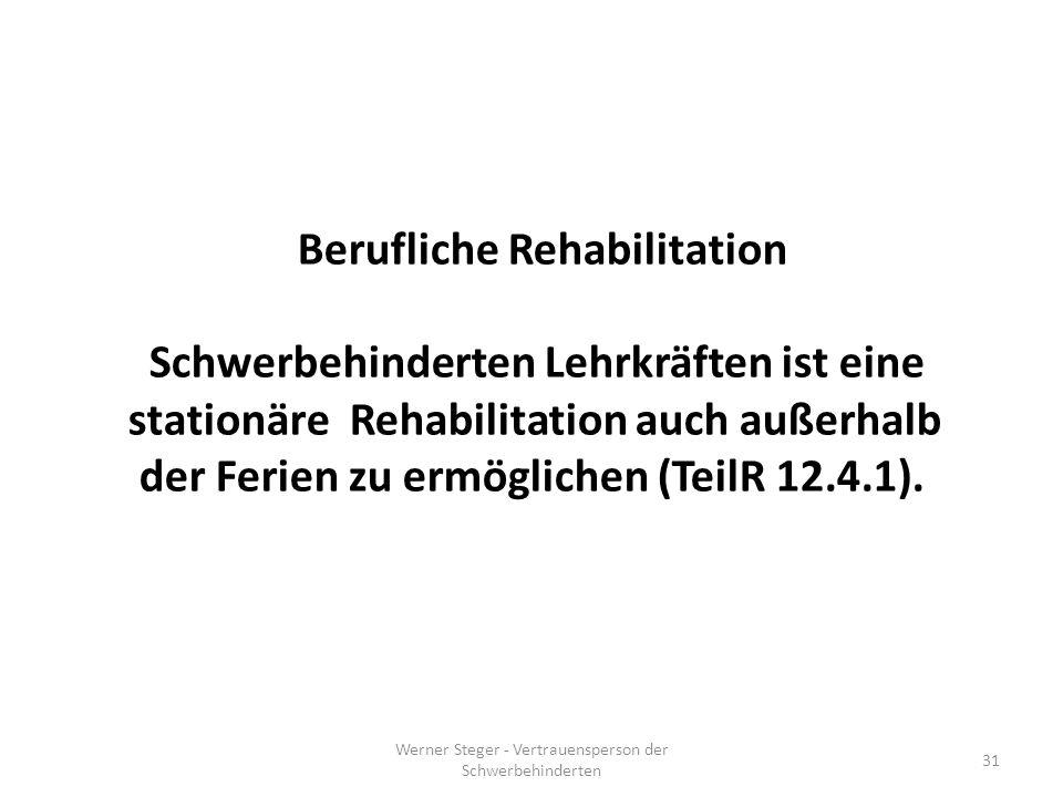 Werner Steger - Vertrauensperson der Schwerbehinderten 31 Berufliche Rehabilitation Schwerbehinderten Lehrkräften ist eine stationäre Rehabilitation auch außerhalb der Ferien zu ermöglichen (TeilR 12.4.1).