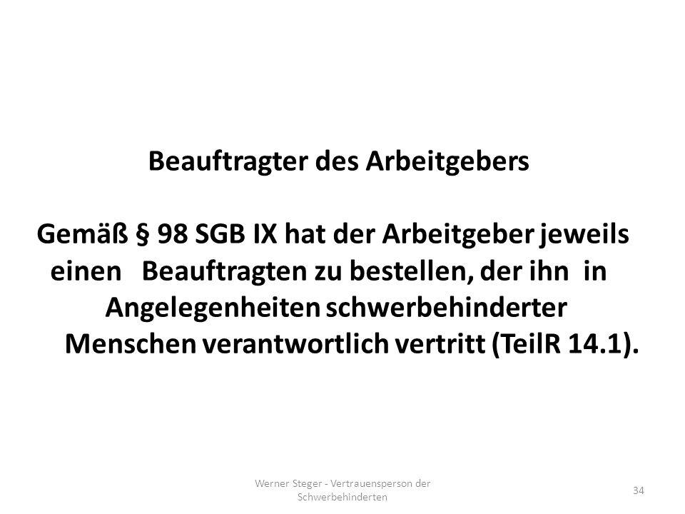 Werner Steger - Vertrauensperson der Schwerbehinderten 34 Beauftragter des Arbeitgebers Gemäß § 98 SGB IX hat der Arbeitgeber jeweils einen Beauftragten zu bestellen, der ihn in Angelegenheiten schwerbehinderter Menschen verantwortlich vertritt (TeilR 14.1).