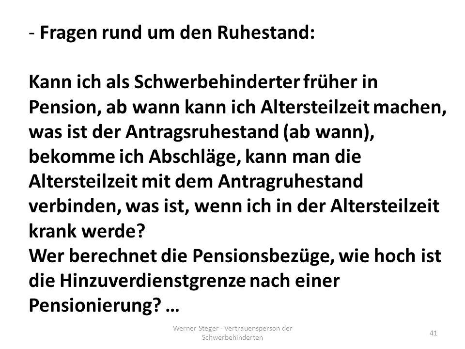Werner Steger - Vertrauensperson der Schwerbehinderten 41 - Fragen rund um den Ruhestand: Kann ich als Schwerbehinderter früher in Pension, ab wann kann ich Altersteilzeit machen, was ist der Antragsruhestand (ab wann), bekomme ich Abschläge, kann man die Altersteilzeit mit dem Antragruhestand verbinden, was ist, wenn ich in der Altersteilzeit krank werde.