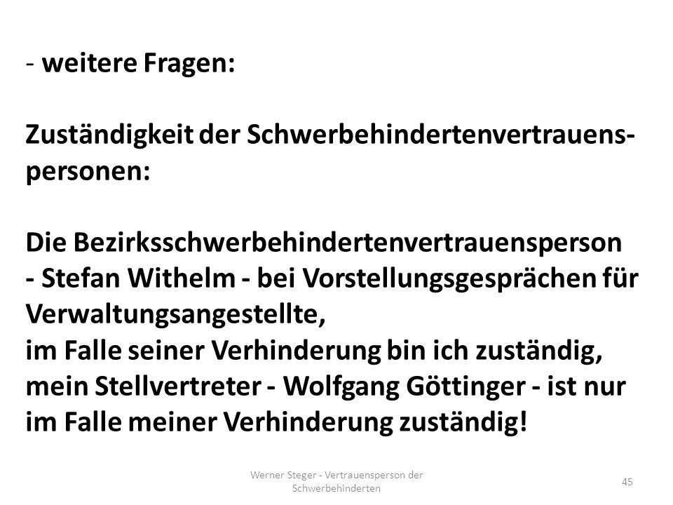 Werner Steger - Vertrauensperson der Schwerbehinderten 45 - weitere Fragen: Zuständigkeit der Schwerbehindertenvertrauens- personen: Die Bezirksschwerbehindertenvertrauensperson - Stefan Withelm - bei Vorstellungsgesprächen für Verwaltungsangestellte, im Falle seiner Verhinderung bin ich zuständig, mein Stellvertreter - Wolfgang Göttinger - ist nur im Falle meiner Verhinderung zuständig!