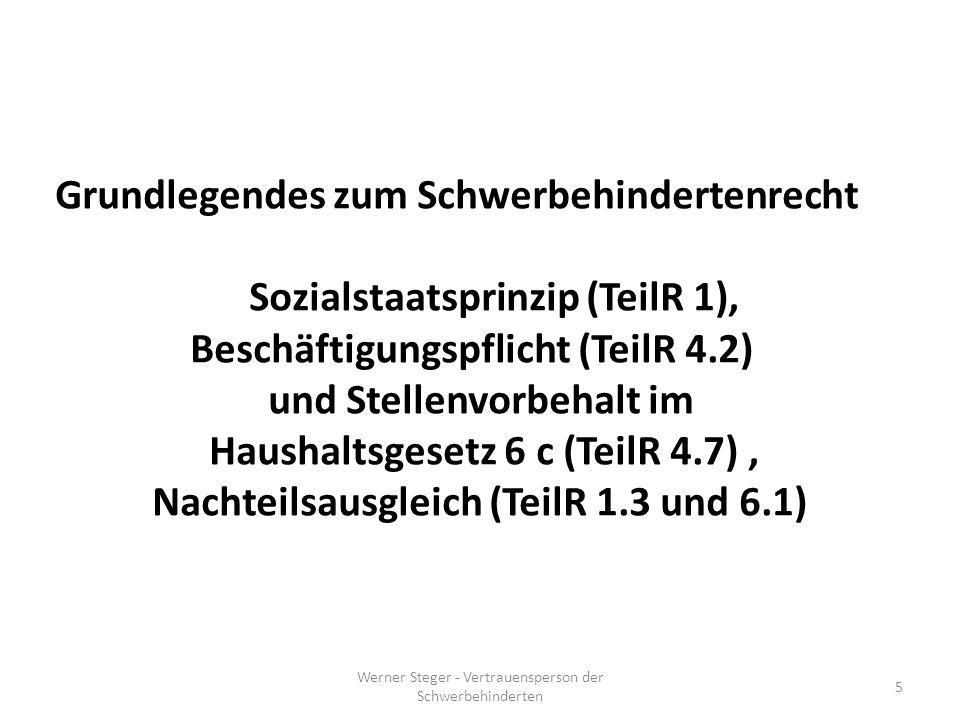 Werner Steger - Vertrauensperson der Schwerbehinderten 5 Grundlegendes zum Schwerbehindertenrecht Sozialstaatsprinzip (TeilR 1), Beschäftigungspflicht (TeilR 4.2) und Stellenvorbehalt im Haushaltsgesetz 6 c (TeilR 4.7), Nachteilsausgleich (TeilR 1.3 und 6.1)