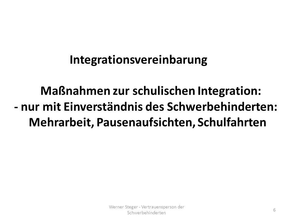 Integrationsvereinbarung Maßnahmen zur schulischen Integration: - nur mit Einverständnis des Schwerbehinderten: Mehrarbeit, Pausenaufsichten, Schulfahrten Werner Steger - Vertrauensperson der Schwerbehinderten 6