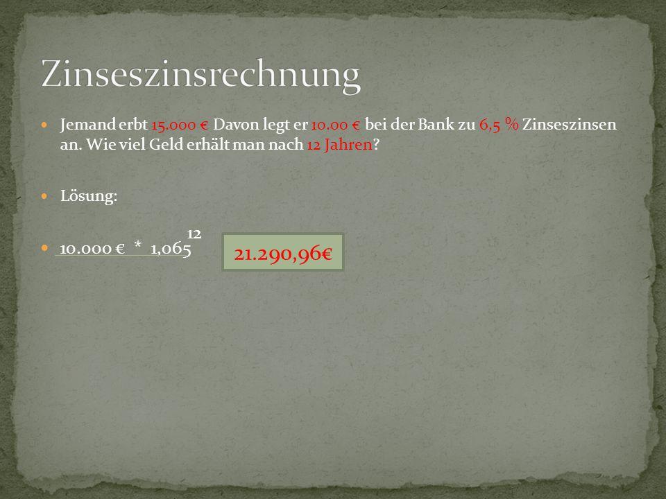 Jemand erbt 15.000 € Davon legt er 10.00 € bei der Bank zu 6,5 % Zinseszinsen an. Wie viel Geld erhält man nach 12 Jahren? Lösung: 10.000 € * 1,065 12