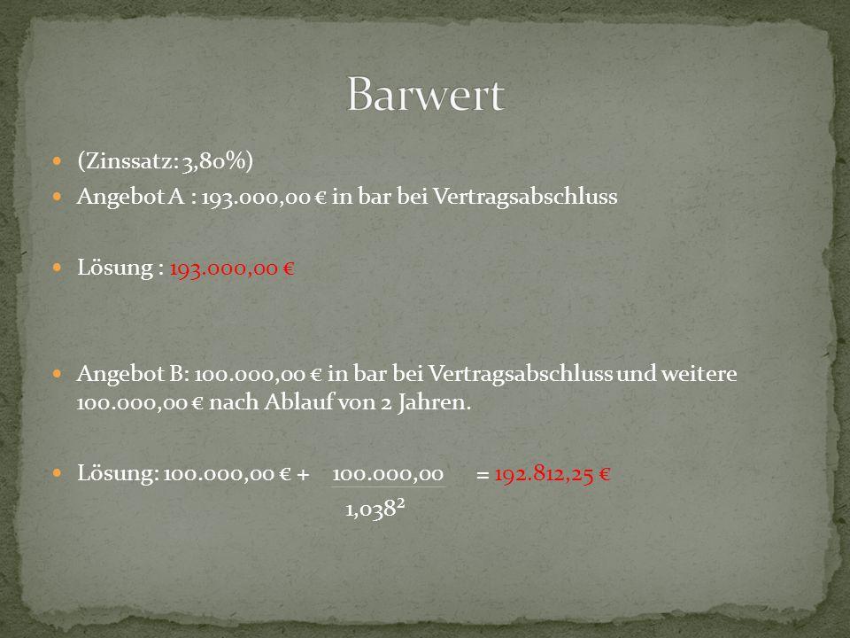 (Zinssatz: 3,80%) Angebot A : 193.000,00 € in bar bei Vertragsabschluss Lösung : 193.000,00 € Angebot B: 100.000,00 € in bar bei Vertragsabschluss und