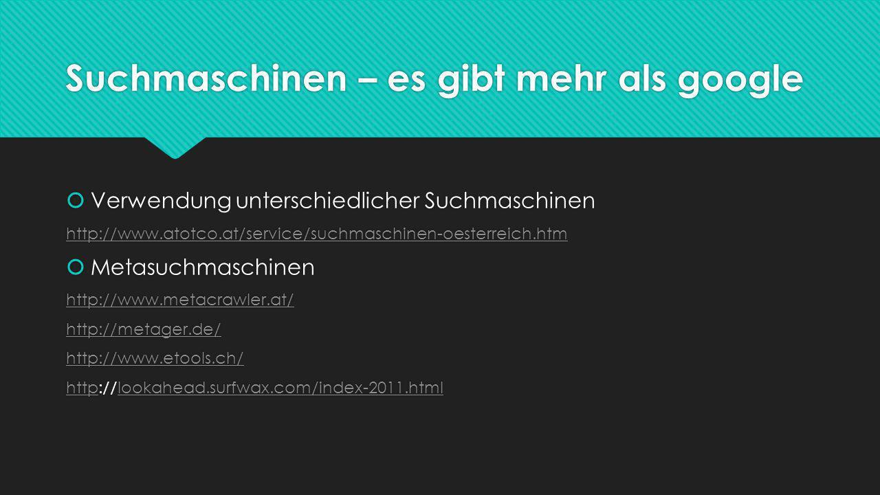 Suchmaschinen – es gibt mehr als google  Verwendung unterschiedlicher Suchmaschinen http://www.atotco.at/service/suchmaschinen-oesterreich.htm  Metasuchmaschinen http://www.metacrawler.at/ http://metager.de/ http://www.etools.ch/ httphttp://lookahead.surfwax.com/index-2011.htmllookahead.surfwax.com/index-2011.html  Verwendung unterschiedlicher Suchmaschinen http://www.atotco.at/service/suchmaschinen-oesterreich.htm  Metasuchmaschinen http://www.metacrawler.at/ http://metager.de/ http://www.etools.ch/ httphttp://lookahead.surfwax.com/index-2011.htmllookahead.surfwax.com/index-2011.html