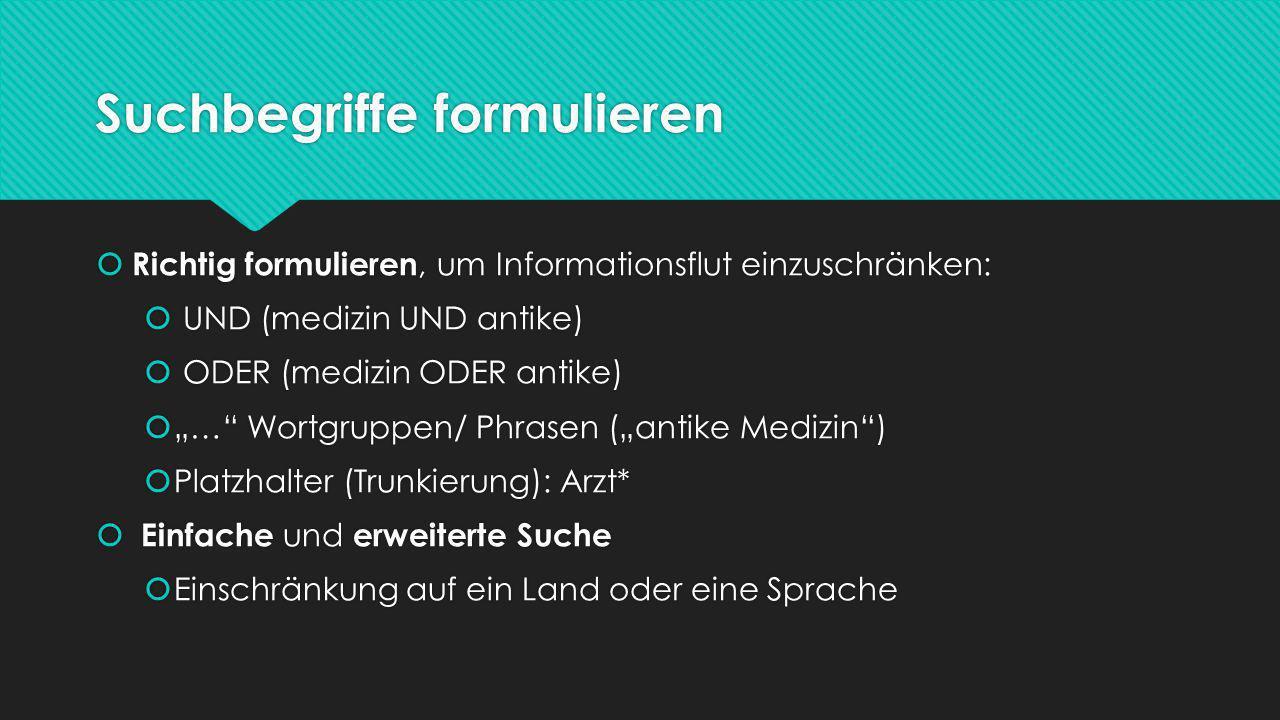 """Suchbegriffe formulieren  Richtig formulieren, um Informationsflut einzuschränken:  UND (medizin UND antike)  ODER (medizin ODER antike)  """"… Wortgruppen/ Phrasen (""""antike Medizin )  Platzhalter (Trunkierung): Arzt*  Einfache und erweiterte Suche  Einschränkung auf ein Land oder eine Sprache  Richtig formulieren, um Informationsflut einzuschränken:  UND (medizin UND antike)  ODER (medizin ODER antike)  """"… Wortgruppen/ Phrasen (""""antike Medizin )  Platzhalter (Trunkierung): Arzt*  Einfache und erweiterte Suche  Einschränkung auf ein Land oder eine Sprache"""