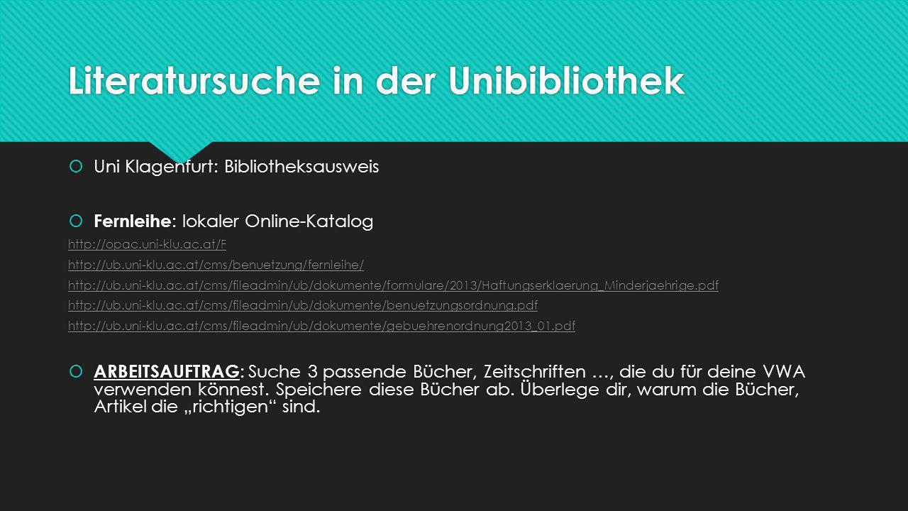 Literatursuche in der Unibibliothek  Uni Klagenfurt: Bibliotheksausweis  Fernleihe : lokaler Online-Katalog http://opac.uni-klu.ac.at/F http://ub.uni-klu.ac.at/cms/benuetzung/fernleihe/ http://ub.uni-klu.ac.at/cms/fileadmin/ub/dokumente/formulare/2013/Haftungserklaerung_Minderjaehrige.pdf http://ub.uni-klu.ac.at/cms/fileadmin/ub/dokumente/benuetzungsordnung.pdf http://ub.uni-klu.ac.at/cms/fileadmin/ub/dokumente/gebuehrenordnung2013_01.pdf  ARBEITSAUFTRAG : Suche 3 passende Bücher, Zeitschriften …, die du für deine VWA verwenden könnest.