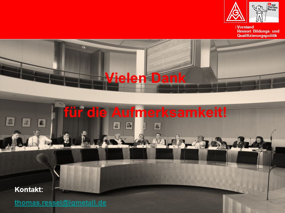 Vorstand Ressort Bildungs- und Qualifizierungspolitik Kontakt: thomas.ressel@igmetall.de thomas.ressel@igmetall.de Vielen Dank für die Aufmerksamkeit!