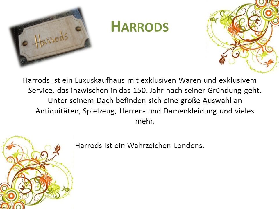 H ARRODS Harrods ist ein Luxuskaufhaus mit exklusiven Waren und exklusivem Service, das inzwischen in das 150. Jahr nach seiner Gründung geht. Unter s