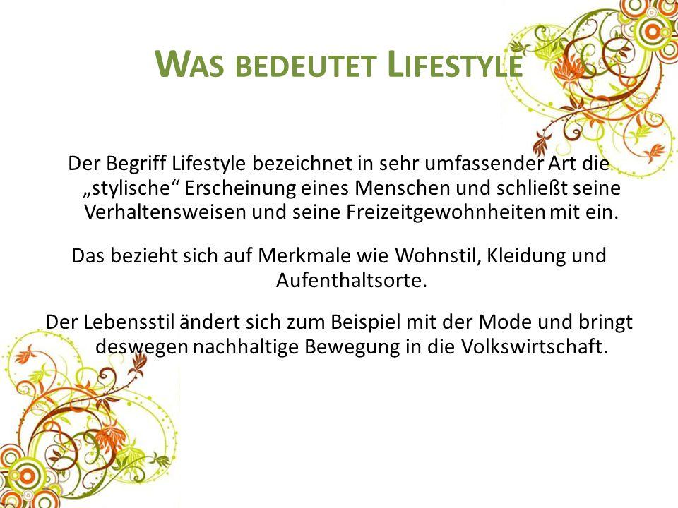 """W AS BEDEUTET L IFESTYLE Der Begriff Lifestyle bezeichnet in sehr umfassender Art die """"stylische Erscheinung eines Menschen und schließt seine Verhaltensweisen und seine Freizeitgewohnheiten mit ein."""