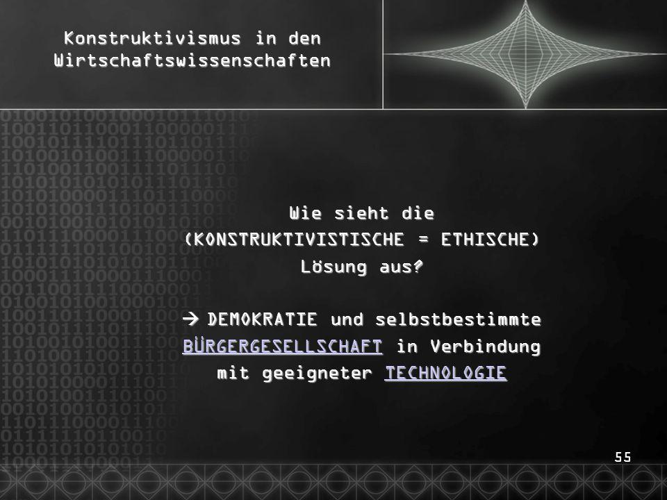 55 Konstruktivismus in den Wirtschaftswissenschaften Wie sieht die (KONSTRUKTIVISTISCHE = ETHISCHE) Lösung aus?  DEMOKRATIE und selbstbestimmte BÜRGE